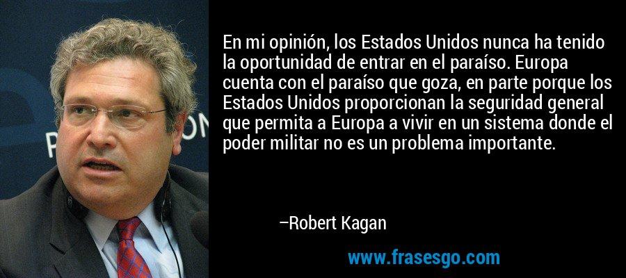 En mi opinión, los Estados Unidos nunca ha tenido la oportunidad de entrar en el paraíso. Europa cuenta con el paraíso que goza, en parte porque los Estados Unidos proporcionan la seguridad general que permita a Europa a vivir en un sistema donde el poder militar no es un problema importante. – Robert Kagan