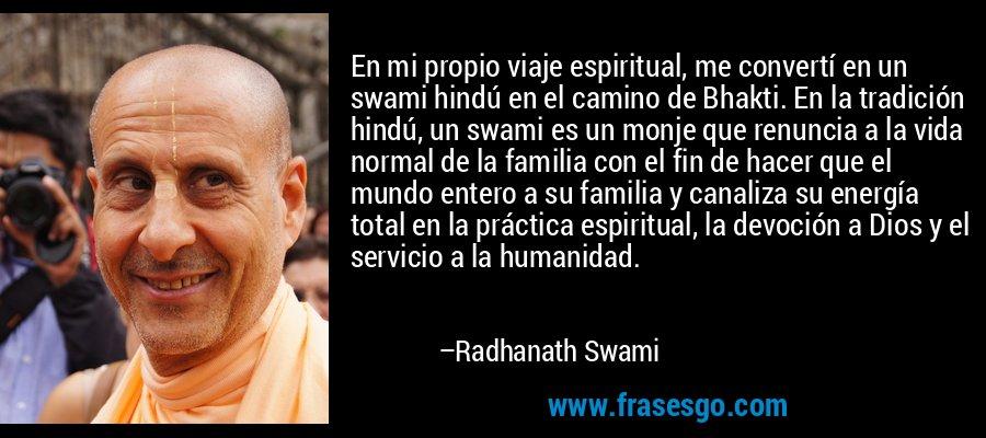 En mi propio viaje espiritual, me convertí en un swami hindú en el camino de Bhakti. En la tradición hindú, un swami es un monje que renuncia a la vida normal de la familia con el fin de hacer que el mundo entero a su familia y canaliza su energía total en la práctica espiritual, la devoción a Dios y el servicio a la humanidad. – Radhanath Swami
