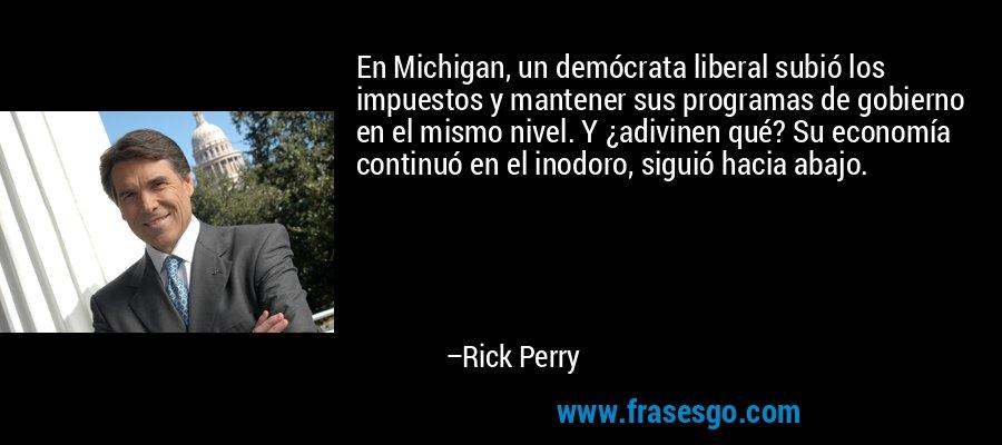 En Michigan, un demócrata liberal subió los impuestos y mantener sus programas de gobierno en el mismo nivel. Y ¿adivinen qué? Su economía continuó en el inodoro, siguió hacia abajo. – Rick Perry