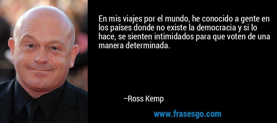 En mis viajes por el mundo, he conocido a gente en los países donde no existe la democracia y si lo hace, se sienten intimidados para que voten de una manera determinada. – Ross Kemp