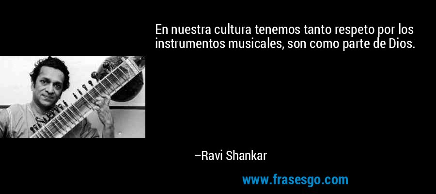 En nuestra cultura tenemos tanto respeto por los instrumentos musicales, son como parte de Dios. – Ravi Shankar