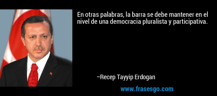En otras palabras, la barra se debe mantener en el nivel de una democracia pluralista y participativa. – Recep Tayyip Erdogan