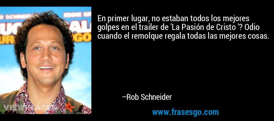En primer lugar, no estaban todos los mejores golpes en el trailer de 'La Pasión de Cristo '? Odio cuando el remolque regala todas las mejores cosas. – Rob Schneider