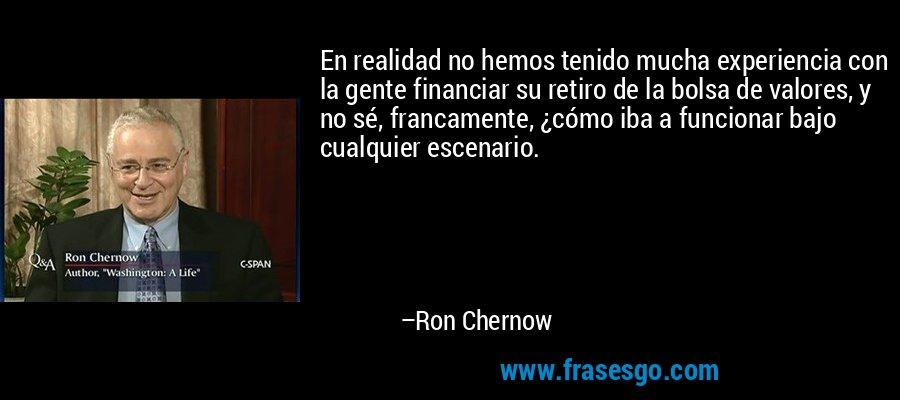 En realidad no hemos tenido mucha experiencia con la gente financiar su retiro de la bolsa de valores, y no sé, francamente, ¿cómo iba a funcionar bajo cualquier escenario. – Ron Chernow