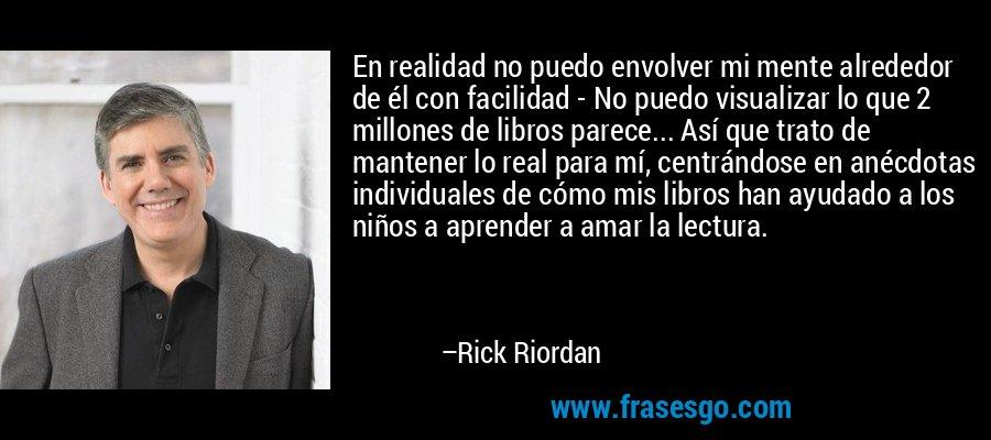 En realidad no puedo envolver mi mente alrededor de él con facilidad - No puedo visualizar lo que 2 millones de libros parece... Así que trato de mantener lo real para mí, centrándose en anécdotas individuales de cómo mis libros han ayudado a los niños a aprender a amar la lectura. – Rick Riordan