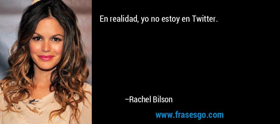En realidad, yo no estoy en Twitter. – Rachel Bilson