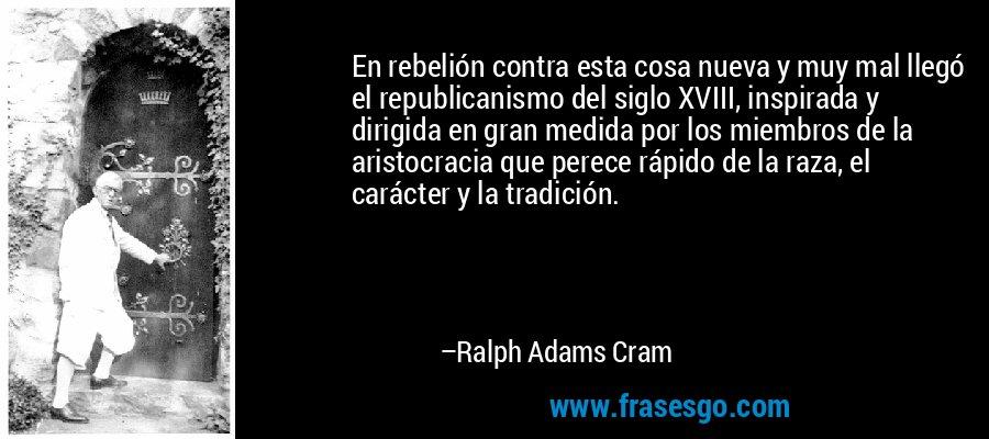En rebelión contra esta cosa nueva y muy mal llegó el republicanismo del siglo XVIII, inspirada y dirigida en gran medida por los miembros de la aristocracia que perece rápido de la raza, el carácter y la tradición. – Ralph Adams Cram
