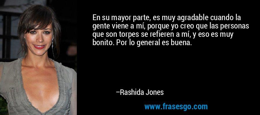 En su mayor parte, es muy agradable cuando la gente viene a mí, porque yo creo que las personas que son torpes se refieren a mí, y eso es muy bonito. Por lo general es buena. – Rashida Jones
