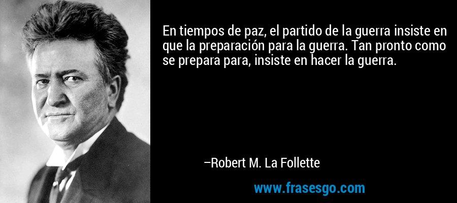 En tiempos de paz, el partido de la guerra insiste en que la preparación para la guerra. Tan pronto como se prepara para, insiste en hacer la guerra. – Robert M. La Follette