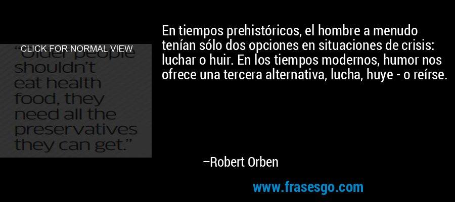 En tiempos prehistóricos, el hombre a menudo tenían sólo dos opciones en situaciones de crisis: luchar o huir. En los tiempos modernos, humor nos ofrece una tercera alternativa, lucha, huye - o reírse. – Robert Orben