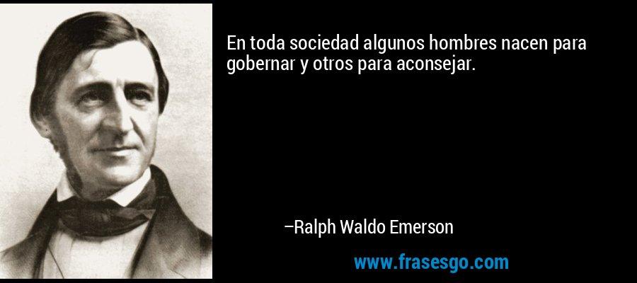 En toda sociedad algunos hombres nacen para gobernar y otros para aconsejar. – Ralph Waldo Emerson