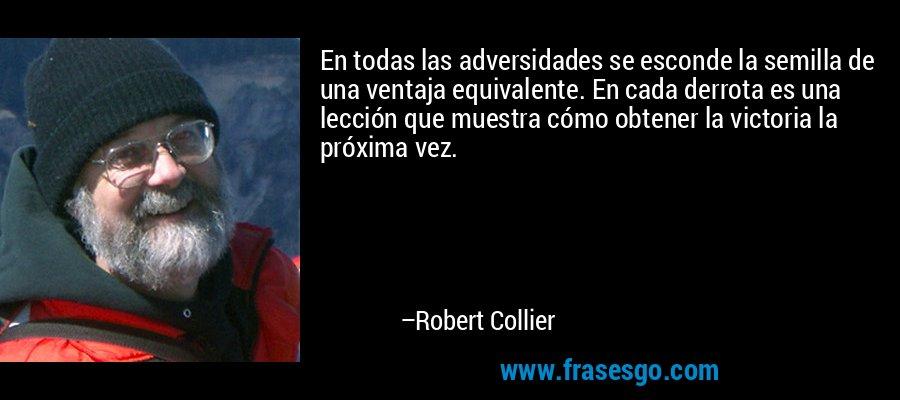 En todas las adversidades se esconde la semilla de una ventaja equivalente. En cada derrota es una lección que muestra cómo obtener la victoria la próxima vez. – Robert Collier