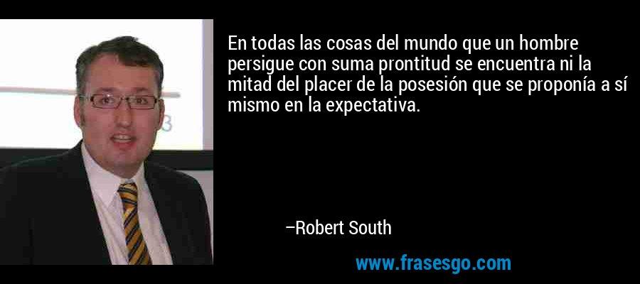 En todas las cosas del mundo que un hombre persigue con suma prontitud se encuentra ni la mitad del placer de la posesión que se proponía a sí mismo en la expectativa. – Robert South