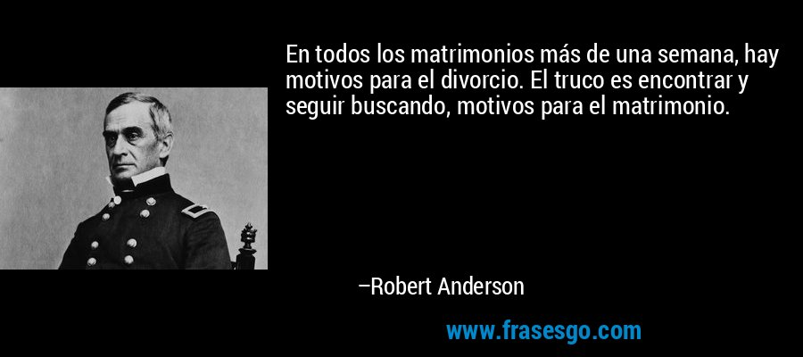 En todos los matrimonios más de una semana, hay motivos para el divorcio. El truco es encontrar y seguir buscando, motivos para el matrimonio. – Robert Anderson