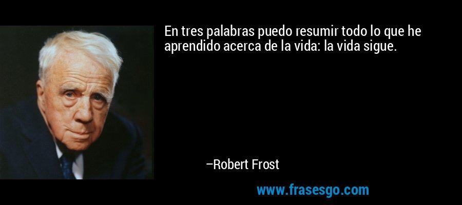 En tres palabras puedo resumir todo lo que he aprendido acerca de la vida: la vida sigue. – Robert Frost