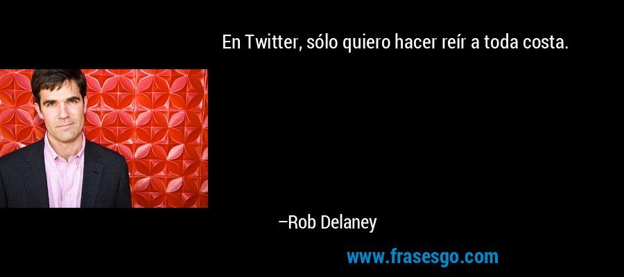 En Twitter, sólo quiero hacer reír a toda costa. – Rob Delaney
