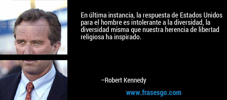 En última instancia, la respuesta de Estados Unidos para el hombre es intolerante a la diversidad, la diversidad misma que nuestra herencia de libertad religiosa ha inspirado. – Robert Kennedy