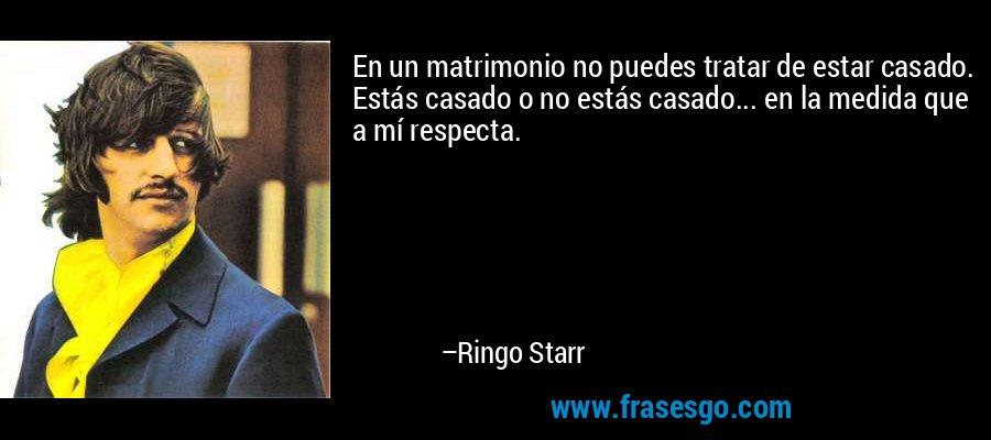 En un matrimonio no puedes tratar de estar casado. Estás casado o no estás casado... en la medida que a mí respecta. – Ringo Starr