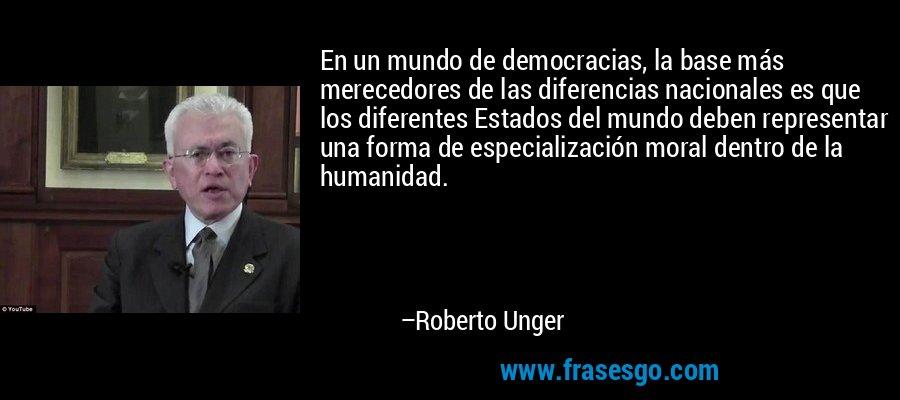 En un mundo de democracias, la base más merecedores de las diferencias nacionales es que los diferentes Estados del mundo deben representar una forma de especialización moral dentro de la humanidad. – Roberto Unger