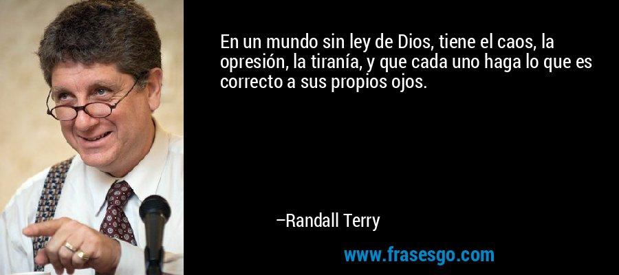 En un mundo sin ley de Dios, tiene el caos, la opresión, la tiranía, y que cada uno haga lo que es correcto a sus propios ojos. – Randall Terry