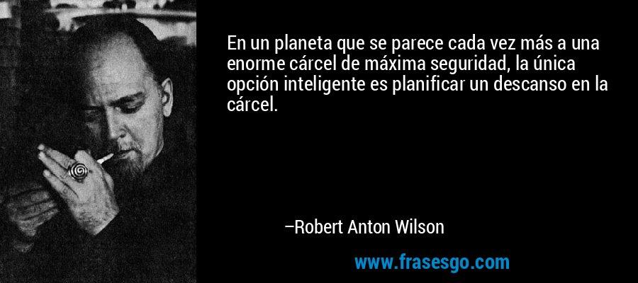 En un planeta que se parece cada vez más a una enorme cárcel de máxima seguridad, la única opción inteligente es planificar un descanso en la cárcel. – Robert Anton Wilson