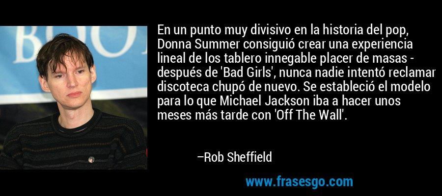 En un punto muy divisivo en la historia del pop, Donna Summer consiguió crear una experiencia lineal de los tablero innegable placer de masas - después de 'Bad Girls', nunca nadie intentó reclamar discoteca chupó de nuevo. Se estableció el modelo para lo que Michael Jackson iba a hacer unos meses más tarde con 'Off The Wall'. – Rob Sheffield