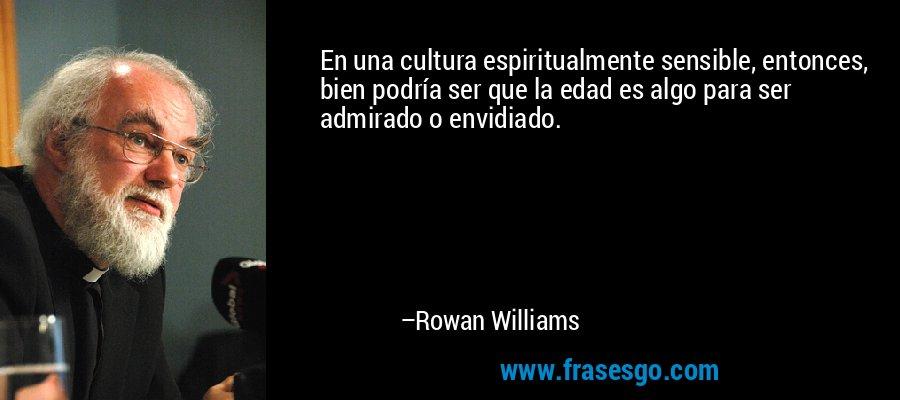 En una cultura espiritualmente sensible, entonces, bien podría ser que la edad es algo para ser admirado o envidiado. – Rowan Williams