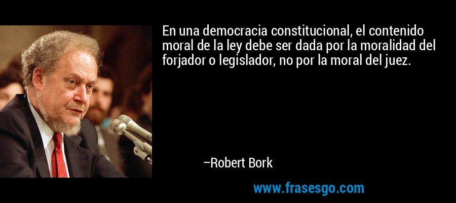 En una democracia constitucional, el contenido moral de la ley debe ser dada por la moralidad del forjador o legislador, no por la moral del juez. – Robert Bork