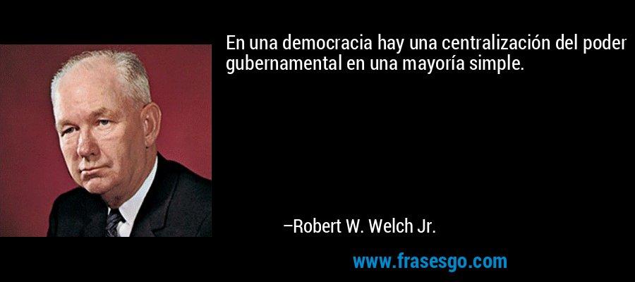 En una democracia hay una centralización del poder gubernamental en una mayoría simple. – Robert W. Welch Jr.