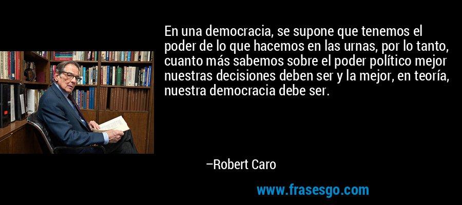 En una democracia, se supone que tenemos el poder de lo que hacemos en las urnas, por lo tanto, cuanto más sabemos sobre el poder político mejor nuestras decisiones deben ser y la mejor, en teoría, nuestra democracia debe ser. – Robert Caro