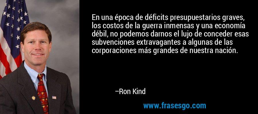 En una época de déficits presupuestarios graves, los costos de la guerra inmensas y una economía débil, no podemos darnos el lujo de conceder esas subvenciones extravagantes a algunas de las corporaciones más grandes de nuestra nación. – Ron Kind