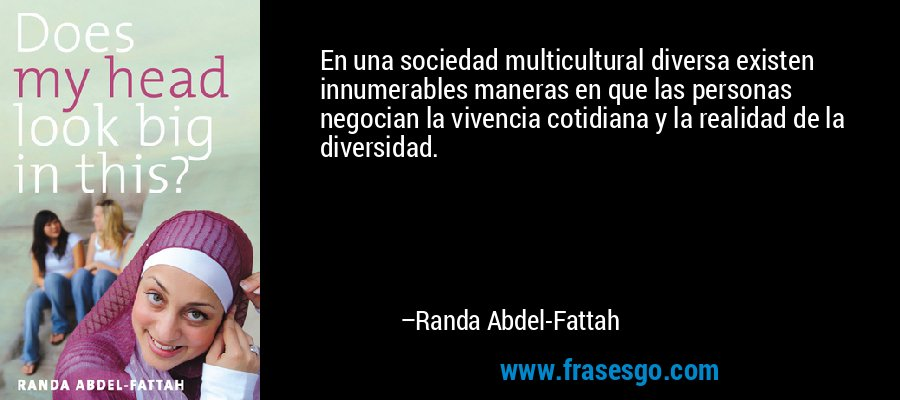 En una sociedad multicultural diversa existen innumerables maneras en que las personas negocian la vivencia cotidiana y la realidad de la diversidad. – Randa Abdel-Fattah