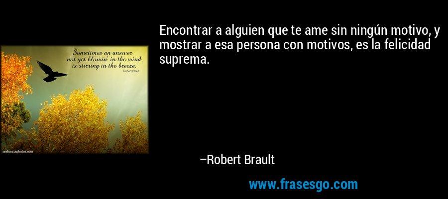 Encontrar a alguien que te ame sin ningún motivo, y mostrar a esa persona con motivos, es la felicidad suprema. – Robert Brault