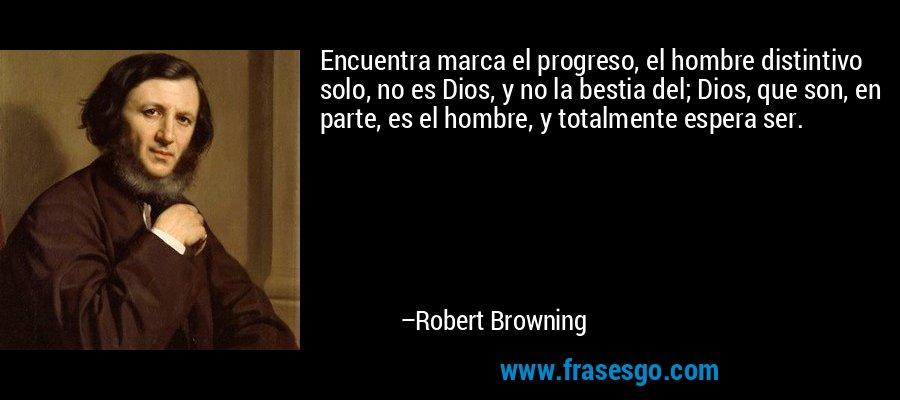 Encuentra marca el progreso, el hombre distintivo solo, no es Dios, y no la bestia del; Dios, que son, en parte, es el hombre, y totalmente espera ser. – Robert Browning