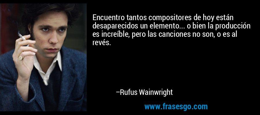 Encuentro tantos compositores de hoy están desaparecidos un elemento... o bien la producción es increíble, pero las canciones no son, o es al revés. – Rufus Wainwright