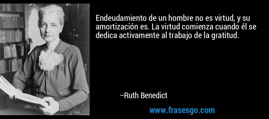 Endeudamiento de un hombre no es virtud, y su amortización es. La virtud comienza cuando él se dedica activamente al trabajo de la gratitud. – Ruth Benedict