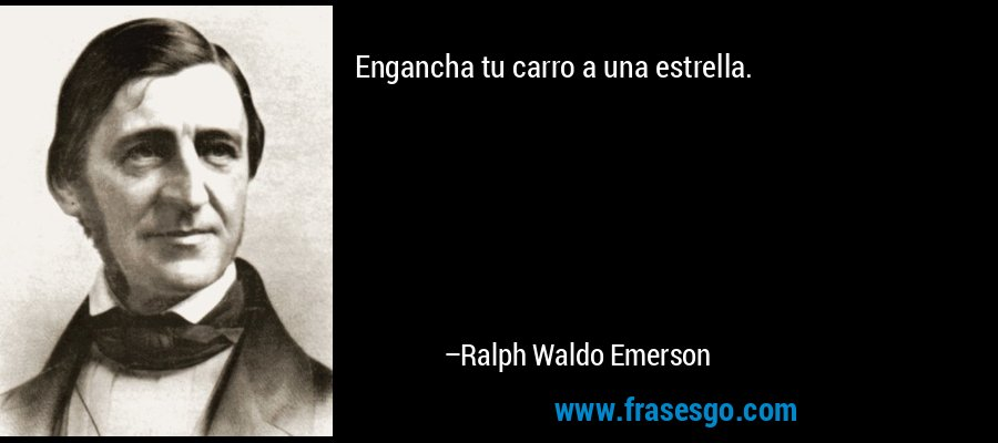 Engancha tu carro a una estrella. – Ralph Waldo Emerson