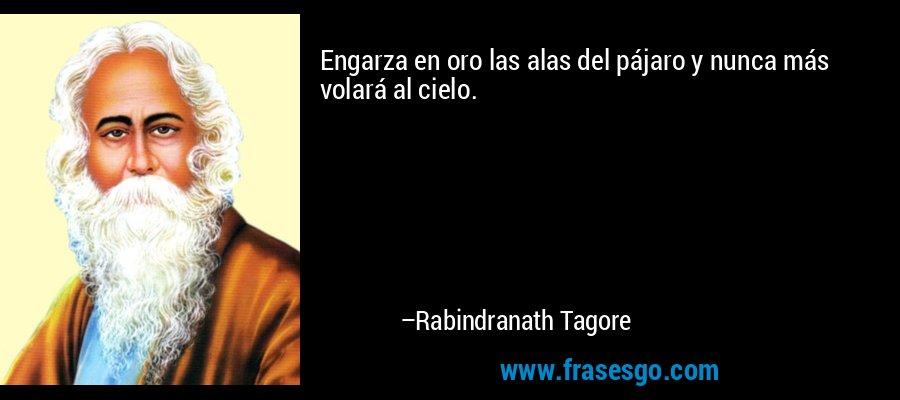 Engarza en oro las alas del pájaro y nunca más volará al cielo. – Rabindranath Tagore