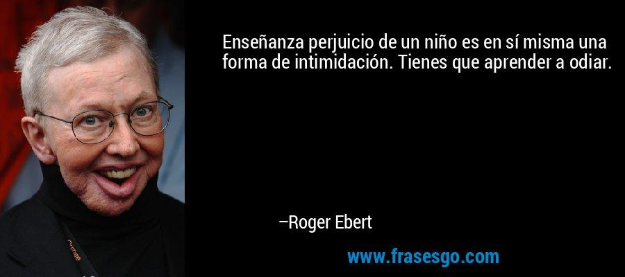Enseñanza perjuicio de un niño es en sí misma una forma de intimidación. Tienes que aprender a odiar. – Roger Ebert