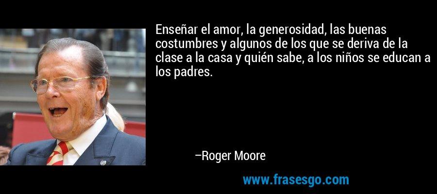Enseñar el amor, la generosidad, las buenas costumbres y algunos de los que se deriva de la clase a la casa y quién sabe, a los niños se educan a los padres. – Roger Moore