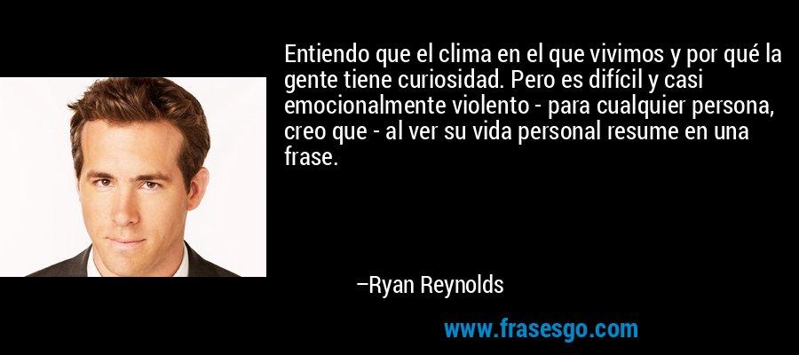 Entiendo que el clima en el que vivimos y por qué la gente tiene curiosidad. Pero es difícil y casi emocionalmente violento - para cualquier persona, creo que - al ver su vida personal resume en una frase. – Ryan Reynolds