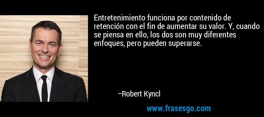 Entretenimiento funciona por contenido de retención con el fin de aumentar su valor. Y, cuando se piensa en ello, los dos son muy diferentes enfoques, pero pueden superarse. – Robert Kyncl