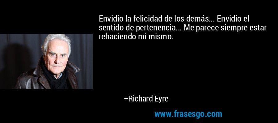 Envidio la felicidad de los demás... Envidio el sentido de pertenencia... Me parece siempre estar rehaciendo mi mismo. – Richard Eyre