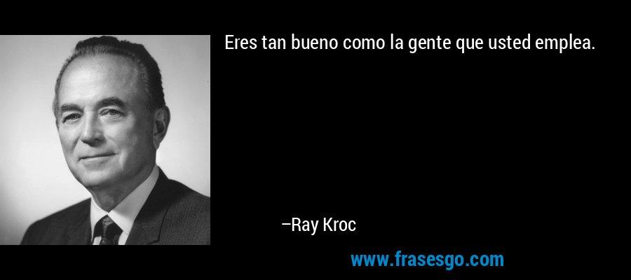 Eres tan bueno como la gente que usted emplea. – Ray Kroc