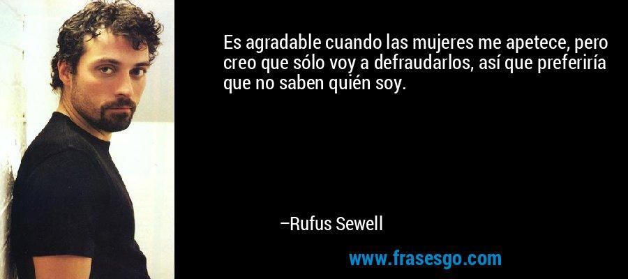 Es agradable cuando las mujeres me apetece, pero creo que sólo voy a defraudarlos, así que preferiría que no saben quién soy. – Rufus Sewell