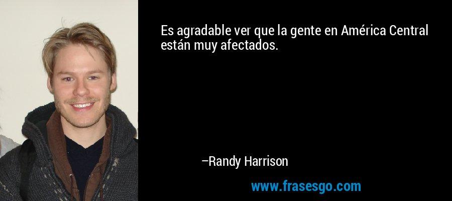 Es agradable ver que la gente en América Central están muy afectados. – Randy Harrison