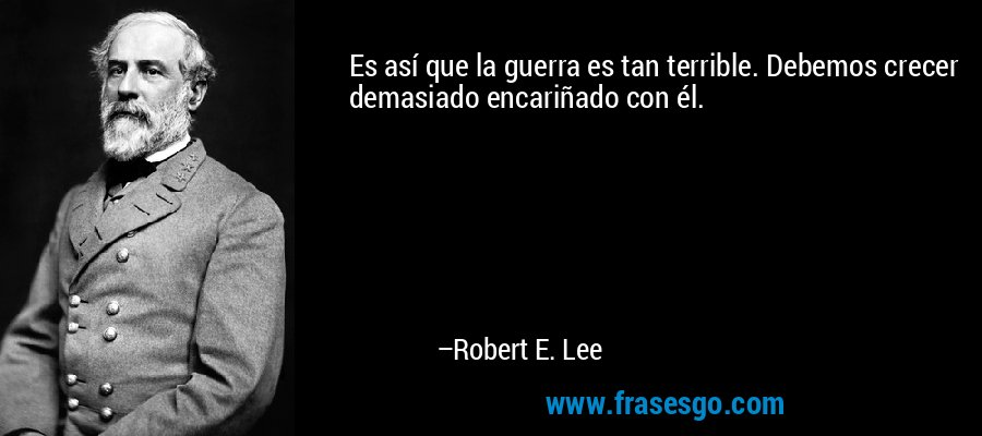 Es así que la guerra es tan terrible. Debemos crecer demasiado encariñado con él. – Robert E. Lee