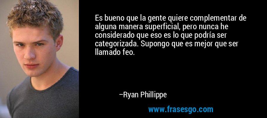 Es bueno que la gente quiere complementar de alguna manera superficial, pero nunca he considerado que eso es lo que podría ser categorizada. Supongo que es mejor que ser llamado feo. – Ryan Phillippe