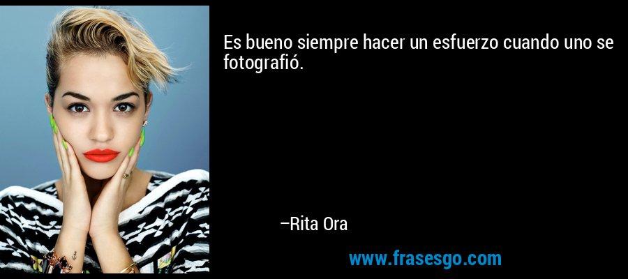 Es bueno siempre hacer un esfuerzo cuando uno se fotografió. – Rita Ora
