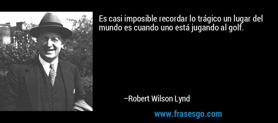 Es casi imposible recordar lo trágico un lugar del mundo es cuando uno está jugando al golf. – Robert Wilson Lynd
